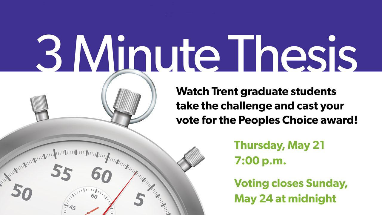 3 Minute Thesis. Watch Trent graduate students take the challenge and cast your vote for the Peoples Choice award. Thursday, May 21 at 7:00 p.m. Voting closes Sunday, May 24 at midnight.