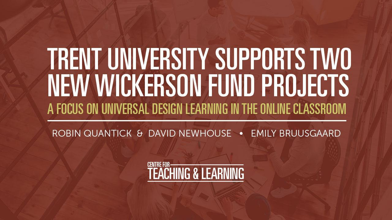 Trent University supports two new Wickerson Fund Projects. A focus on Universal Design Learning in the Online Classroom. Robin Quantick & David Newhouse, Emily Bruusgaard. Centre for Teaching and Learning.