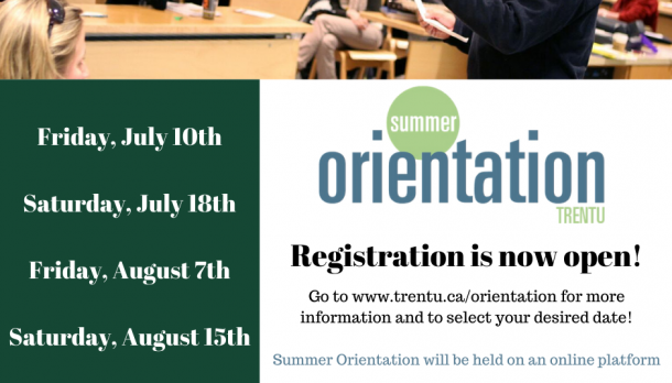 On the right side of the image are the Summer Orientation dates: Friday July 10th, Saturday July 18th, Friday August 7th, and Saturday August 15th. On the left side of the image is the Summer Orientation Logo with text that reads: Registration is now open! Go to www.trentu.ca/orientation for more information and to select your desired date! Summer Orientation will be held on an online platform.