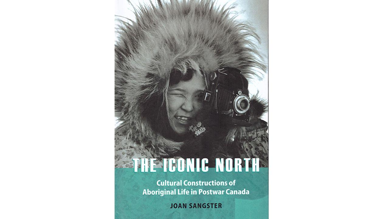 Image of a book cover - The Iconic North - Cultural Constructions of Aboriginal Life in Postwar Canada written by Joan Sangster