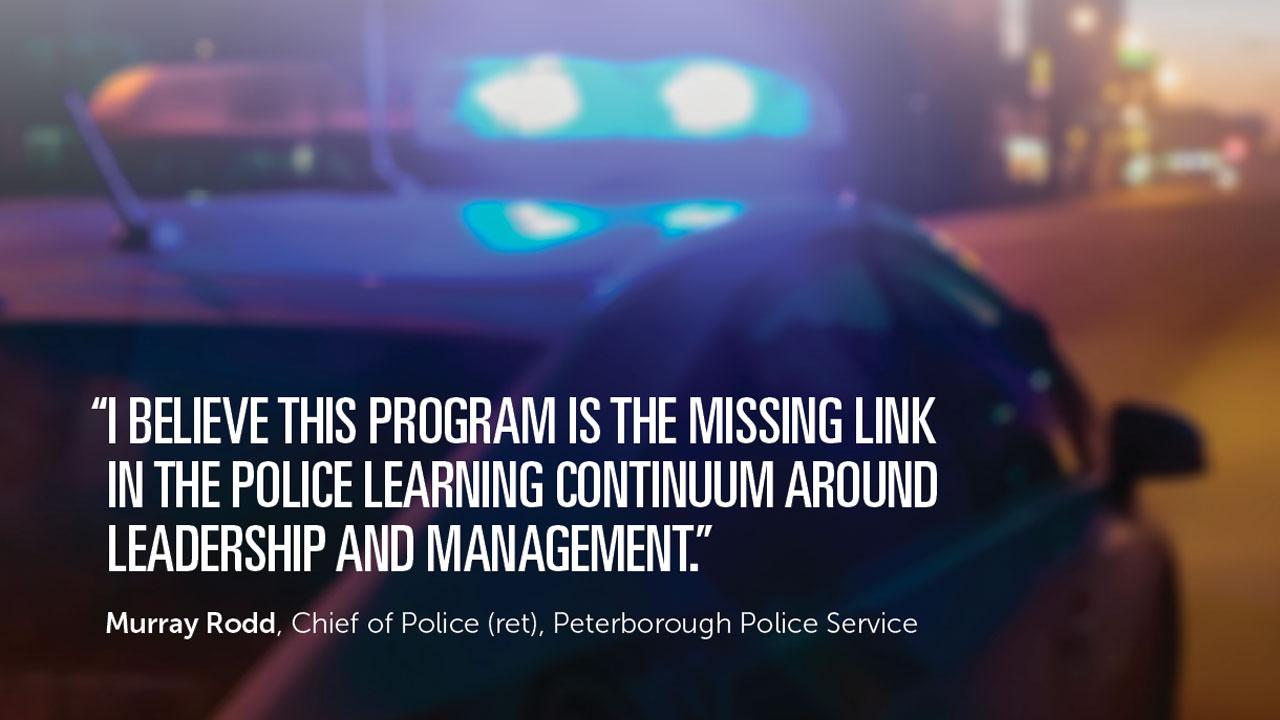 "A police car at night with it's lights on. Text reads, ""I believe this program is the missing link in the police learning continuum around leadership and management."" Murray Rodd, Chief of Police (ret), Peterborough Police Service"